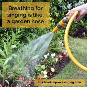 breathing for singing is like a garden hose
